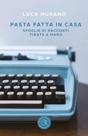 Pasta fatta in casa – Sfoglie di racconti tirate a mano: presentazione e intervista a Luca Murano